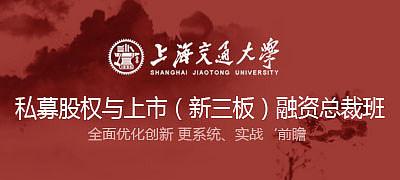 上海交通大学私募股权与上市(新三板)融资总裁高级研修班